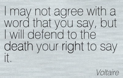 I may not agree with what you say, but I will defend to the death your right to say it. - Voltaire
