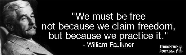 William Faulkner We must be free not because we claim freedom but because we practice it Strike The Root